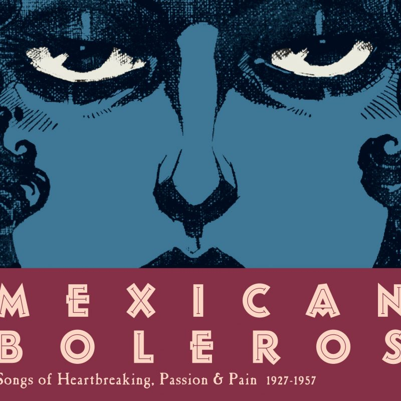 Mexican Boleros - Songs of Heartbreaking, Passion & Pain / 1927-1957 1